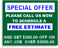 PLEASE CALL US NOW TO SCHEDULE A  FREE ESTIMATE  AND GET $300.00 OFF ON ANY JOB 	OVER $3000.00